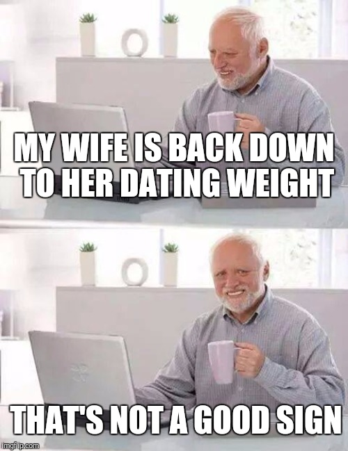 MY WIFE IS BACK DOWN TO HER DATING WEIGHT THAT'S NOT A GOOD SIGN | made w/ Imgflip meme maker