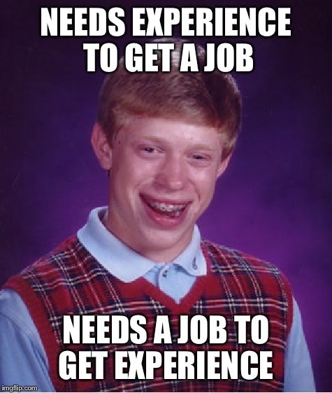 Bad Luck Brian Meme | NEEDS EXPERIENCE TO GET A JOB NEEDS A JOB TO GET EXPERIENCE | image tagged in memes,bad luck brian | made w/ Imgflip meme maker