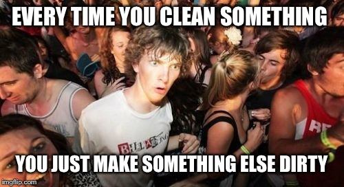 Sudden Clarity Clarence Meme | EVERY TIME YOU CLEAN SOMETHING YOU JUST MAKE SOMETHING ELSE DIRTY | image tagged in memes,sudden clarity clarence | made w/ Imgflip meme maker