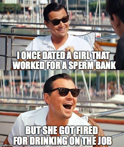 Leonardo Dicaprio Wolf Of Wall Street Meme | I ONCE DATED A GIRL THAT WORKED FOR A SPERM BANK BUT SHE GOT FIRED FOR DRINKING ON THE JOB | image tagged in memes,leonardo dicaprio wolf of wall street,funny meme | made w/ Imgflip meme maker