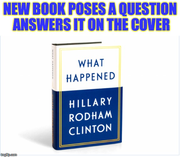 In Case You Were Still Wondering | NEW BOOK POSES A QUESTION ANSWERS IT ON THE COVER | image tagged in hillary clinton 2016 | made w/ Imgflip meme maker