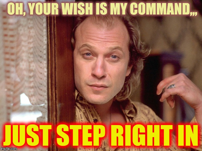 Buffalo Bill Invites You In,,, | OH, YOUR WISH IS MY COMMAND,,, JUST STEP RIGHT IN | image tagged in buffalo bill invites you in | made w/ Imgflip meme maker