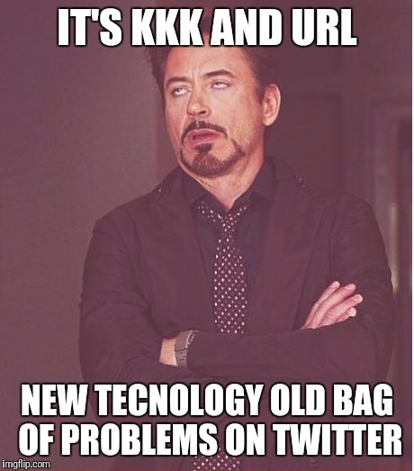 Trump won politics lost but the internet is forever.... | IT'S KKK AND URL NEW TECNOLOGY OLD BAG OF PROBLEMS ON TWITTER | image tagged in memes,face you make robert downey jr | made w/ Imgflip meme maker