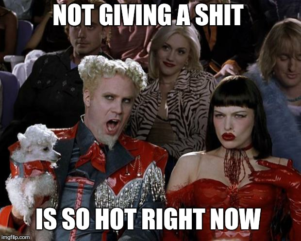 Mugatu So Hot Right Now Meme | NOT GIVING A SHIT IS SO HOT RIGHT NOW | image tagged in memes,mugatu so hot right now | made w/ Imgflip meme maker