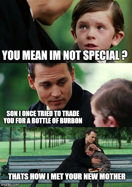 Finding Neverland Meme | YOU MEAN IM NOT SPECIAL ? SON I ONCE TRIED TO TRADE YOU FOR A BOTTLE OF BURBON THATS HOW I MET YOUR NEW MOTHER | image tagged in memes,finding neverland | made w/ Imgflip meme maker