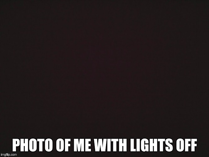 PHOTO OF ME WITH LIGHTS OFF | made w/ Imgflip meme maker