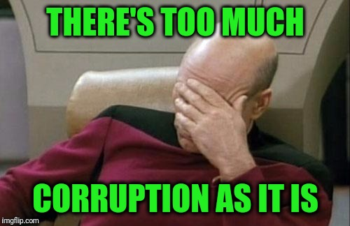 Captain Picard Facepalm Meme | THERE'S TOO MUCH CORRUPTION AS IT IS | image tagged in memes,captain picard facepalm | made w/ Imgflip meme maker