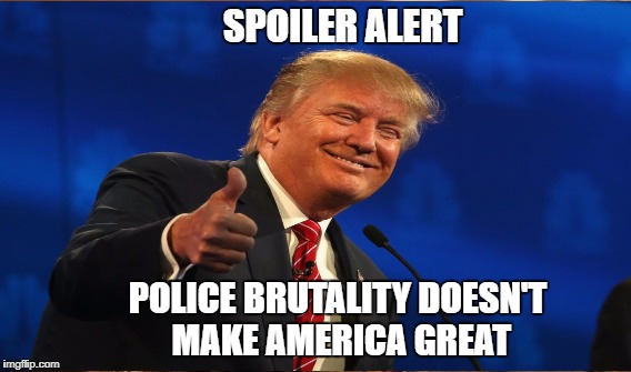 Seriously, Donald? | SPOILER ALERT POLICE BRUTALITY DOESN'T MAKE AMERICA GREAT | image tagged in police brutality,failed leadership | made w/ Imgflip meme maker