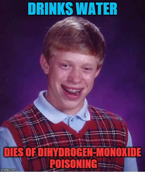 Bad Luck Brian Meme | DRINKS WATER DIES OF DIHYDROGEN-MONOXIDE POISONING | image tagged in memes,bad luck brian | made w/ Imgflip meme maker