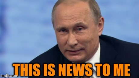 putin | THIS IS NEWS TO ME | image tagged in putin | made w/ Imgflip meme maker