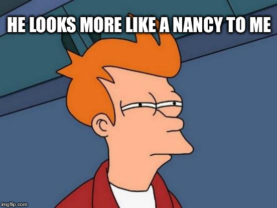 Futurama Fry Meme | HE LOOKS MORE LIKE A NANCY TO ME | image tagged in memes,futurama fry | made w/ Imgflip meme maker