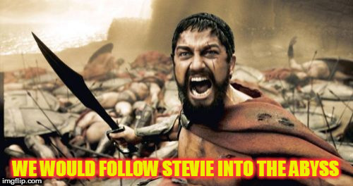 Sparta Leonidas Meme | WE WOULD FOLLOW STEVIE INTO THE ABYSS | image tagged in memes,sparta leonidas | made w/ Imgflip meme maker