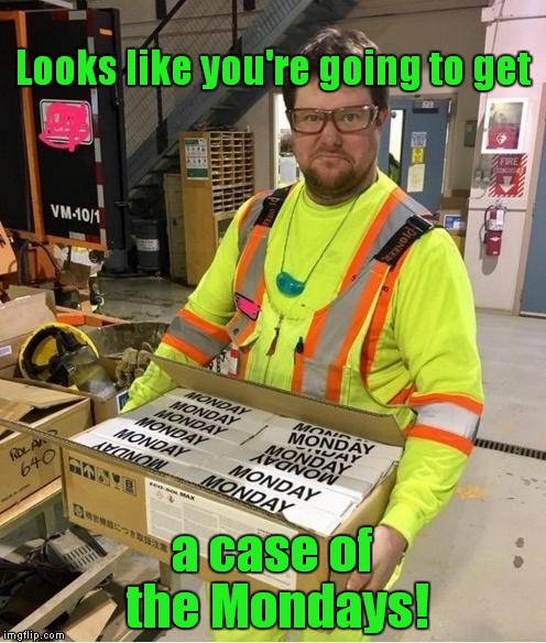 Who even says that?! | Looks like you're going to get a case of the Mondays! | image tagged in mondays,a case of the mondays,office space | made w/ Imgflip meme maker