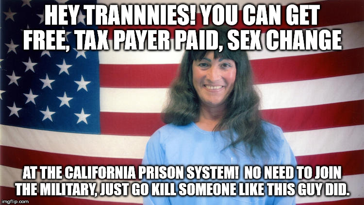 There is a place for everything. | HEY TRANNNIES! YOU CAN GET FREE, TAX PAYER PAID, SEX CHANGE AT THE CALIFORNIA PRISON SYSTEM!  NO NEED TO JOIN THE MILITARY, JUST GO KILL SOM | image tagged in tranmeme | made w/ Imgflip meme maker