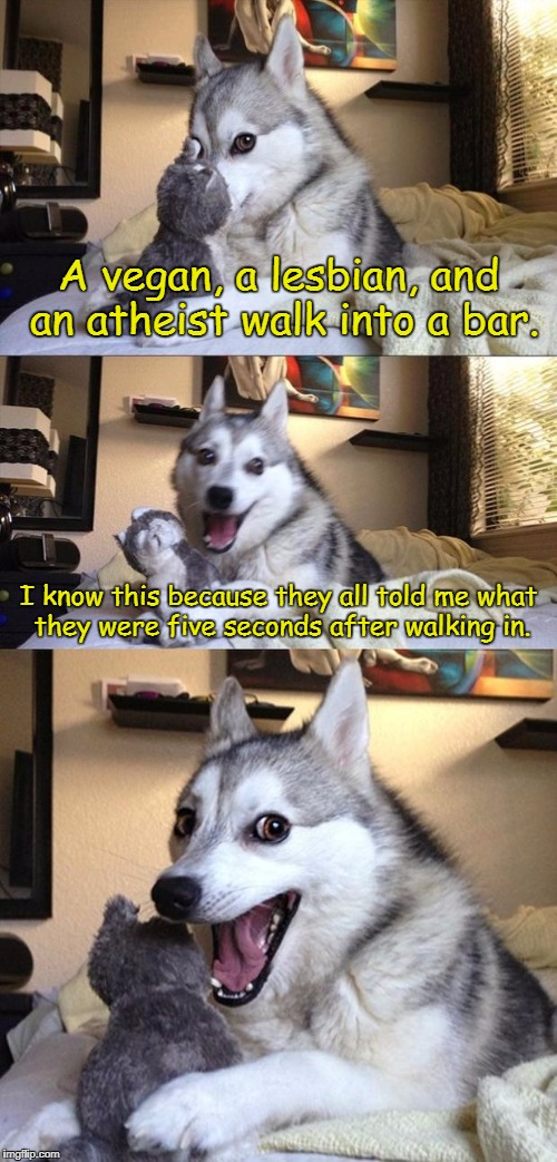It's like they want to have it tattooed on their foreheads.  | A vegan, a lesbian, and an atheist walk into a bar. I know this because they all told me what they were five seconds after walking in. | image tagged in bad joke dog,lgbt,vegan,atheist | made w/ Imgflip meme maker
