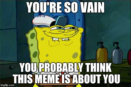 Dont You Squidward | YOU'RE SO VAIN YOU PROBABLY THINK THIS MEME IS ABOUT YOU | image tagged in memes,dont you squidward | made w/ Imgflip meme maker