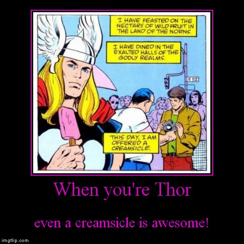 Ice Cream Man, Ice Cream Man! | When you're Thor | even a creamsicle is awesome! | image tagged in funny,demotivationals,thor,creamsicle | made w/ Imgflip demotivational maker