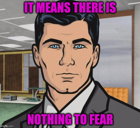 Archer Meme | IT MEANS THERE IS NOTHING TO FEAR | image tagged in memes,archer | made w/ Imgflip meme maker