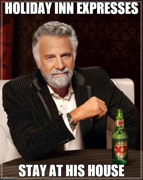 The Most Interesting Man In The World Meme | HOLIDAY INN EXPRESSES STAY AT HIS HOUSE | image tagged in memes,the most interesting man in the world | made w/ Imgflip meme maker