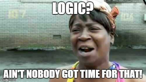 Aint Nobody Got Time For That Meme | LOGIC? AIN'T NOBODY GOT TIME FOR THAT! | image tagged in memes,aint nobody got time for that | made w/ Imgflip meme maker