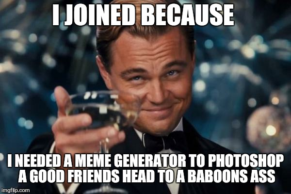 Leonardo Dicaprio Cheers Meme | I JOINED BECAUSE I NEEDED A MEME GENERATOR TO PHOTOSHOP A GOOD FRIENDS HEAD TO A BABOONS ASS | image tagged in memes,leonardo dicaprio cheers | made w/ Imgflip meme maker
