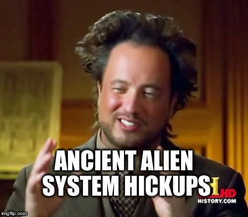 Ancient Aliens Meme | ANCIENT ALIEN SYSTEM HICKUPS | image tagged in memes,ancient aliens | made w/ Imgflip meme maker
