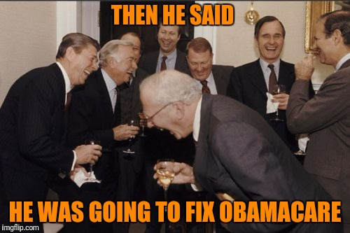 Laughing Men In Suits Meme | THEN HE SAID HE WAS GOING TO FIX OBAMACARE | image tagged in memes,laughing men in suits | made w/ Imgflip meme maker