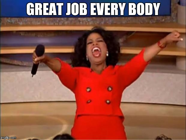 Oprah You Get A Meme | GREAT JOB EVERY BODY | image tagged in memes,oprah you get a | made w/ Imgflip meme maker