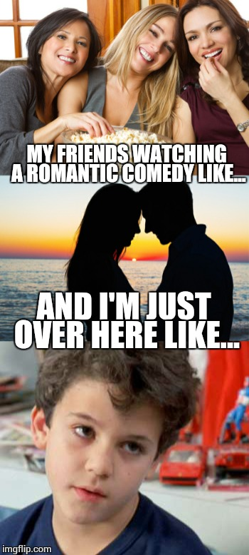 Every time.  It is the same thing. | MY FRIENDS WATCHING A ROMANTIC COMEDY LIKE... AND I'M JUST OVER HERE LIKE... | image tagged in women,romance,life sucks | made w/ Imgflip meme maker