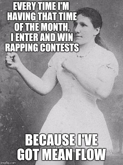 overly manly woman | EVERY TIME I'M HAVING THAT TIME OF THE MONTH, I ENTER AND WIN RAPPING CONTESTS BECAUSE I'VE GOT MEAN FLOW | image tagged in overly manly woman | made w/ Imgflip meme maker