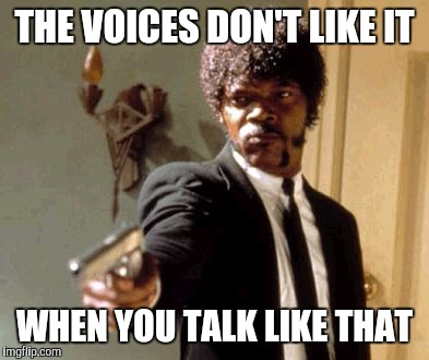 Say That Again I Dare You Meme | THE VOICES DON'T LIKE IT WHEN YOU TALK LIKE THAT | image tagged in memes,say that again i dare you | made w/ Imgflip meme maker