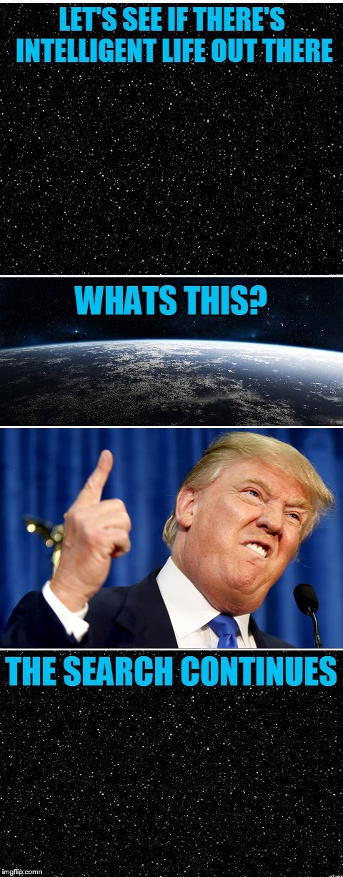 If the aliens came right now, we'd be in big trouble. | image tagged in the search continues,donald trump,intelligent life,aliens | made w/ Imgflip meme maker