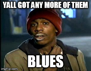 Y'all Got Any More Of That Meme | YALL GOT ANY MORE OF THEM BLUES | image tagged in memes,yall got any more of | made w/ Imgflip meme maker
