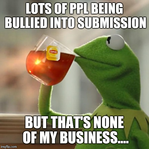 But Thats None Of My Business Meme | LOTS OF PPL BEING BULLIED INTO SUBMISSION BUT THAT'S NONE OF MY BUSINESS.... | image tagged in memes,but thats none of my business,kermit the frog | made w/ Imgflip meme maker