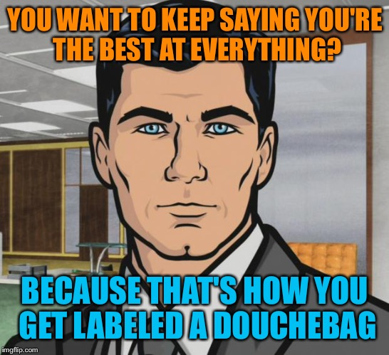 Archer Meme | YOU WANT TO KEEP SAYING YOU'RE THE BEST AT EVERYTHING? BECAUSE THAT'S HOW YOU GET LABELED A DOUCHEBAG | image tagged in memes,archer | made w/ Imgflip meme maker