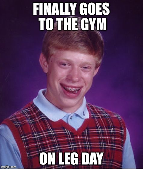 Bad Luck Brian Meme | FINALLY GOES TO THE GYM ON LEG DAY | image tagged in memes,bad luck brian | made w/ Imgflip meme maker