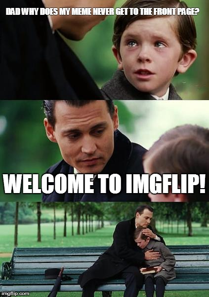 Finding Neverland Meme | DAD WHY DOES MY MEME NEVER GET TO THE FRONT PAGE? WELCOME TO IMGFLIP! | image tagged in memes,finding neverland | made w/ Imgflip meme maker