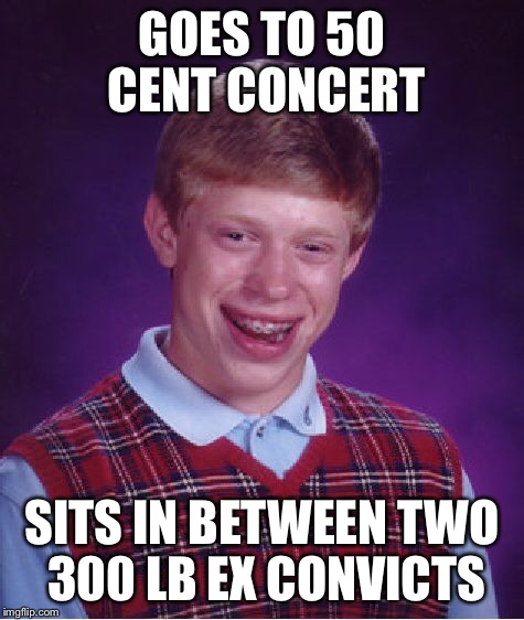 Bad Luck Brian Meme | GOES TO 50 CENT CONCERT SITS IN BETWEEN TWO 300 LB EX CONVICTS | image tagged in memes,bad luck brian | made w/ Imgflip meme maker