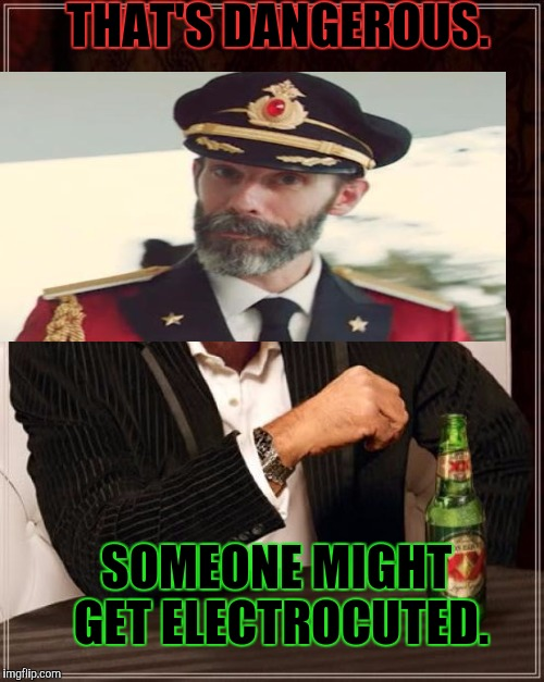 The Most Interesting Man In The World Meme | THAT'S DANGEROUS. SOMEONE MIGHT GET ELECTROCUTED. | image tagged in memes,the most interesting man in the world | made w/ Imgflip meme maker