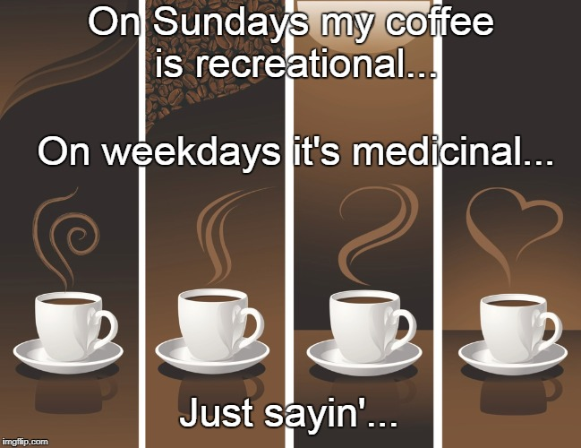 My coffee... | On Sundays my coffee is recreational... On weekdays it's medicinal... Just sayin'... | image tagged in sunday,recreational,weekdays,medicinal | made w/ Imgflip meme maker