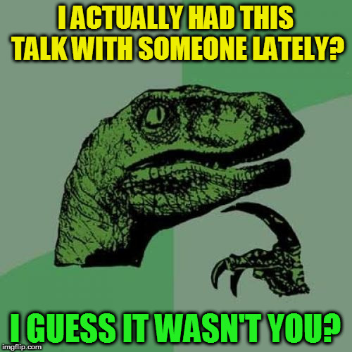 Philosoraptor Meme | I ACTUALLY HAD THIS TALK WITH SOMEONE LATELY? I GUESS IT WASN'T YOU? | image tagged in memes,philosoraptor | made w/ Imgflip meme maker