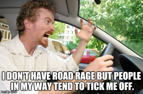 Road Rage | I DON'T HAVE ROAD RAGE BUT PEOPLE IN MY WAY TEND TO TICK ME OFF. | image tagged in road rage | made w/ Imgflip meme maker