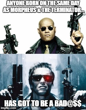 Shared Birthday With Morpheus & Terminator | ANYONE BORN ON THE SAME DAY AS MORPHEUS & THE TERMINATOR... HAS GOT TO BE A BAD@$$ | image tagged in laurence fishburne,arnold schwarzenegger,birthday,july 30th,morpheus,terminator | made w/ Imgflip meme maker