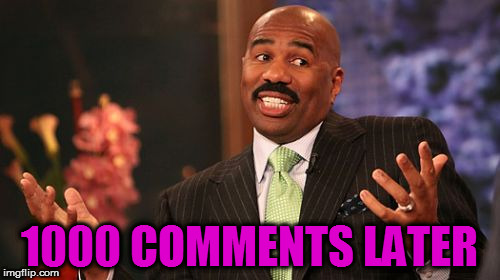 Steve Harvey Meme | 1000 COMMENTS LATER | image tagged in memes,steve harvey | made w/ Imgflip meme maker