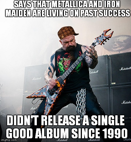 Damn,Kerry.And I thought Lars was an a**hole | SAYS THAT METALLICA AND IRON MAIDEN ARE LIVING ON PAST SUCCESS DIDN'T RELEASE A SINGLE GOOD ALBUM SINCE 1990 | image tagged in scumbag,kerry king,slayer,says that metallica and iron maiden are living on past success didn't release a single good album sinc | made w/ Imgflip meme maker