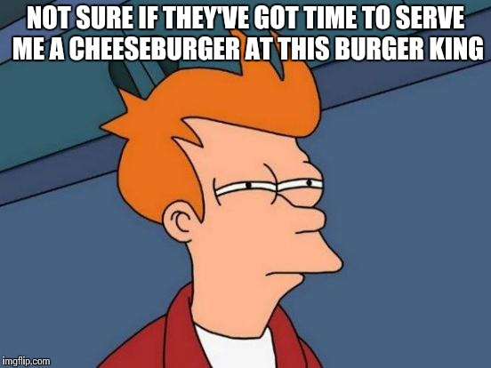 Futurama Fry Meme | NOT SURE IF THEY'VE GOT TIME TO SERVE ME A CHEESEBURGER AT THIS BURGER KING | image tagged in memes,futurama fry | made w/ Imgflip meme maker