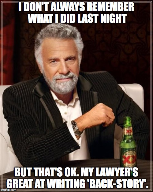 imagination is more important than knowledge | I DON'T ALWAYS REMEMBER WHAT I DID LAST NIGHT BUT THAT'S OK. MY LAWYER'S GREAT AT WRITING 'BACK-STORY'. | image tagged in memes,the most interesting man in the world | made w/ Imgflip meme maker