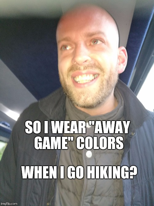 "SO I WEAR ""AWAY GAME"" COLORS WHEN I GO HIKING? 