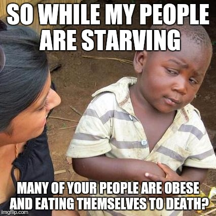 Western obesity at record levels |  SO WHILE MY PEOPLE ARE STARVING; MANY OF YOUR PEOPLE ARE OBESE AND EATING THEMSELVES TO DEATH? | image tagged in memes,third world skeptical kid,obesity,starvation | made w/ Imgflip meme maker
