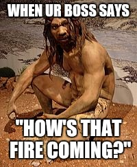 "WHEN UR BOSS SAYS ""HOW'S THAT FIRE COMING?"" 